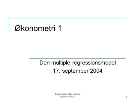 Økonometri 1: Den multiple regressionsmodel1 Økonometri 1 Den multiple regressionsmodel 17. september 2004.