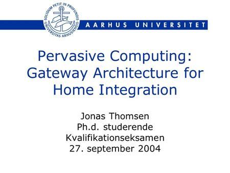 Pervasive Computing: Gateway Architecture for Home Integration Jonas Thomsen Ph.d. studerende Kvalifikationseksamen 27. september 2004.