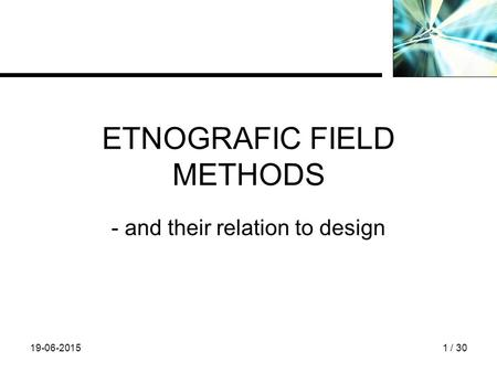 19-06-20151 / 30 ETNOGRAFIC FIELD METHODS - and their relation to design.