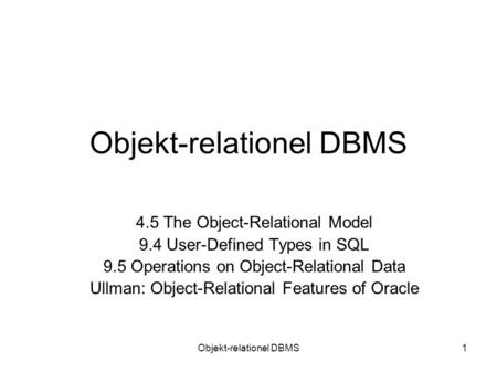 Objekt-relationel DBMS1 4.5 The Object-Relational Model 9.4 User-Defined Types in SQL 9.5 Operations on Object-Relational Data Ullman: Object-Relational.