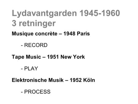 Lydavantgarden 1945-1960 3 retninger Musique concrète – 1948 Paris - RECORD Tape Music – 1951 New York - PLAY Elektronische Musik – 1952 Köln - PROCESS.