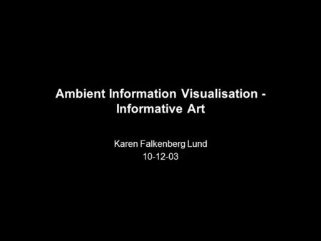 Ambient Information Visualisation - Informative Art Karen Falkenberg Lund 10-12-03.
