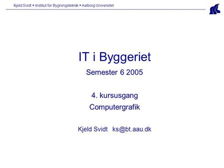 IT i Byggeriet Semester 6 2005 4. kursusgang Computergrafik Kjeld Svidt Kjeld Svidt  Institut for Bygningsteknik  Aalborg Universitet.