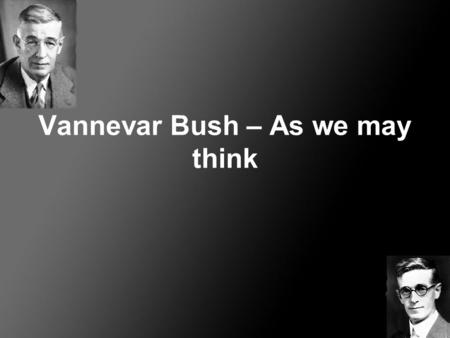 Vannevar Bush – As we may think. Vannevar Bush (1890 – 1974) Ansat på MIT, 1919 Vice president og dekan på MIT's Department of Electric Enginering, 1932.