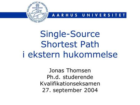 Single-Source Shortest Path i ekstern hukommelse Jonas Thomsen Ph.d. studerende Kvalifikationseksamen 27. september 2004.