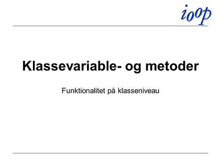 Klassevariable- og metoder Funktionalitet på klasseniveau.