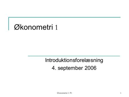 Økonometri 1: F11 Økonometri 1 Introduktionsforelæsning 4. september 2006.