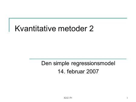 KM2: F41 Kvantitative metoder 2 Den simple regressionsmodel 14. februar 2007.