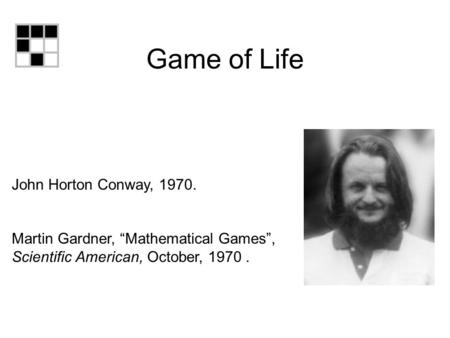 "Game of Life John Horton Conway, 1970. Martin Gardner, ""Mathematical Games"", Scientific American, October, 1970."