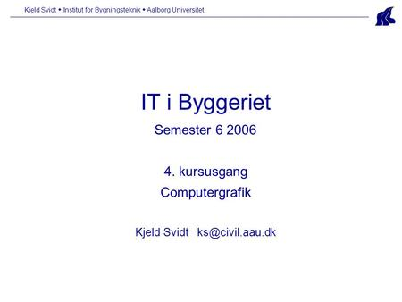 IT i Byggeriet Semester 6 2006 4. kursusgang Computergrafik Kjeld Svidt Kjeld Svidt  Institut for Bygningsteknik  Aalborg Universitet.