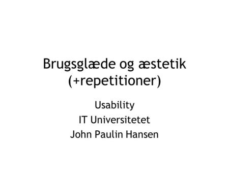 Brugsglæde og æstetik (+repetitioner) Usability IT Universitetet John Paulin Hansen.