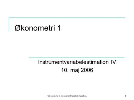 Økonometri 1: Instrumentvariabelestimation1 Økonometri 1 Instrumentvariabelestimation IV 10. maj 2006.