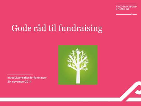 Gode råd til fundraising Introduktionsaften for foreninger 20. november 2014.