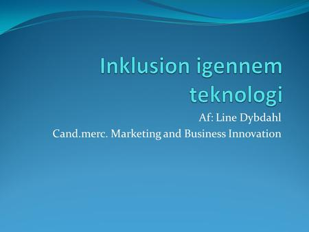 Af: Line Dybdahl Cand.merc. Marketing and Business Innovation.