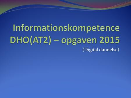 Informationskompetence DHO(AT2) – opgaven 2015
