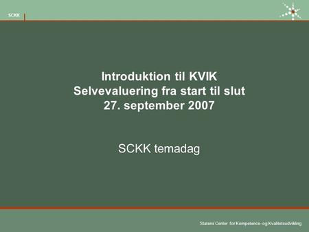 Statens Center for Kompetence- og Kvalitetsudvikling SCKK Introduktion til KVIK Selvevaluering fra start til slut 27. september 2007 SCKK temadag.