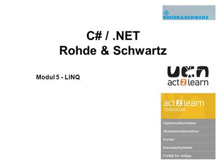 C# /.NET Rohde & Schwartz Modul 5 - LINQ. 2 UCN Teknologi/act2learn 2014 Undervisere: Michael Holm Andersen: mihn(at)ucn.dk, (72 69 16 04)mihn(at)ucn.dk.