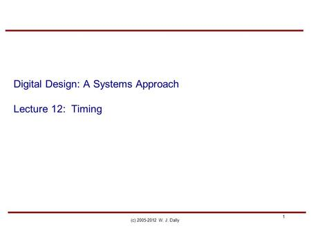 1 (c) 2005-2012 W. J. Dally Digital Design: A Systems Approach Lecture 12: Timing.