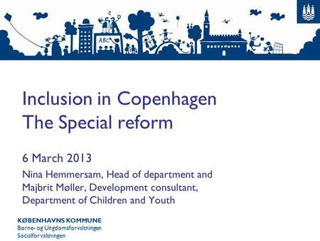 KØBENHAVNS KOMMUNE Børne- og Ungdomsforvaltningen Socialforvaltningen Inclusion in Copenhagen The Special reform 6 March 2013 Nina Hemmersam, Head of department.