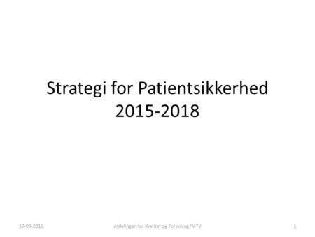 Strategi for Patientsikkerhed 2015-2018 17-09-2016Afdelingen for Kvalitet og Forskning/MTV1.