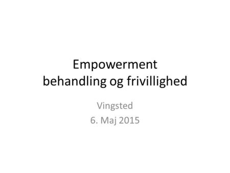 Empowerment behandling og frivillighed Vingsted 6. Maj 2015.