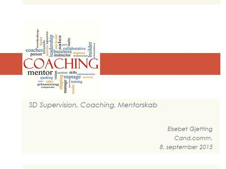 COACHING SD Supervision, Coaching, Mentorskab Elsebet Gjetting Cand.comm. 8. september 2015.