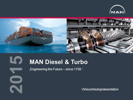"1<>MAN Diesel & TurboDanmarkStandard Virksomhedspræsentation2015 MAN Diesel & Turbo 2015 ""Engineering the Future – since 1758."" Virksomhedspræsentation."
