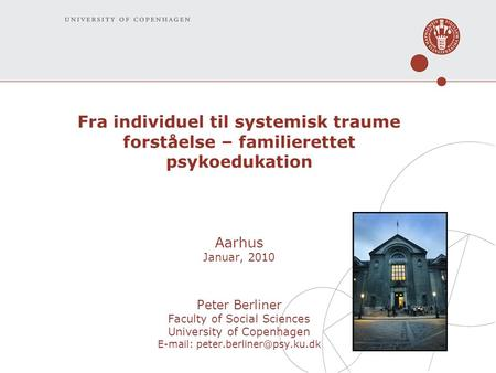 Fra individuel til systemisk traume forståelse – familierettet psykoedukation Aarhus Januar, 2010 Peter Berliner Faculty of Social Sciences University.