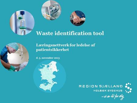 Waste identification tool Læringsnettverk for ledelse af patientsikkerhet d. 5. november 2013.