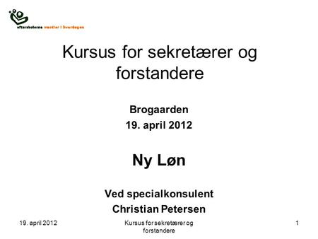 19. april 2012Kursus for sekretærer og forstandere 1 Brogaarden 19. april 2012 Ny Løn Ved specialkonsulent Christian Petersen.