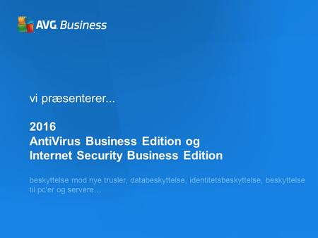 Vi præsenterer... 2016 AntiVirus Business Edition og Internet Security Business Edition beskyttelse mod nye trusler, databeskyttelse, identitetsbeskyttelse,