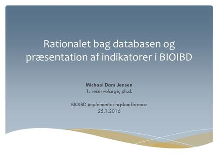 Rationalet bag databasen og præsentation af indikatorer i BIOIBD Michael Dam Jensen 1. reservelæge, ph.d. BIOIBD implementeringskonference 25.1.2016.