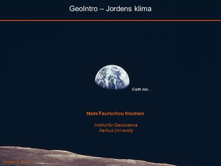 GeoIntro – Jordens klima Earth rise… Mads Faurschou Knudsen Institut for Geoscience Aarhus University October 5, 2015.