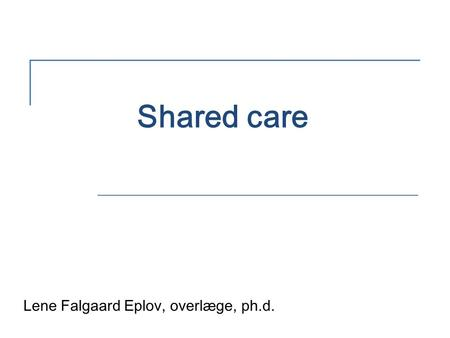 Shared care Lene Falgaard Eplov, overlæge, ph.d..