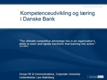 "C O N T R O L L E R F O R U M Kompetenceudvikling og læring i Danske Bank ""The ultimate competitive advantage lies in an organization's ability to learn."