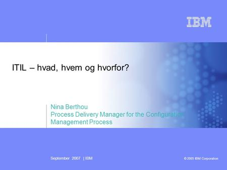 September 2007 | IBM © 2005 IBM Corporation ITIL – hvad, hvem og hvorfor? Nina Berthou Process Delivery Manager for the Configuration Management Process.