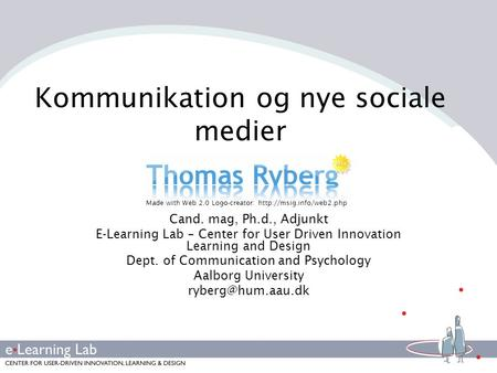 Kommunikation og nye sociale medier Cand. mag, Ph.d., Adjunkt E-Learning Lab – Center for User Driven Innovation Learning and Design Dept. of Communication.