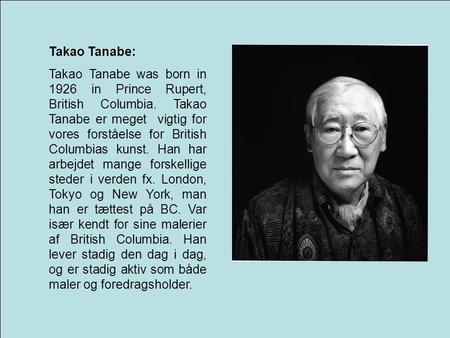 Takao Tanabe: Takao Tanabe was born in 1926 in Prince Rupert, British Columbia. Takao Tanabe er meget vigtig for vores forståelse for British Columbias.