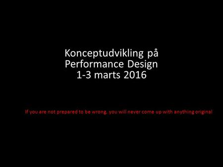 If you are not prepared to be wrong, you will never come up with anything original Konceptudvikling på Performance Design 1-3 marts 2016.