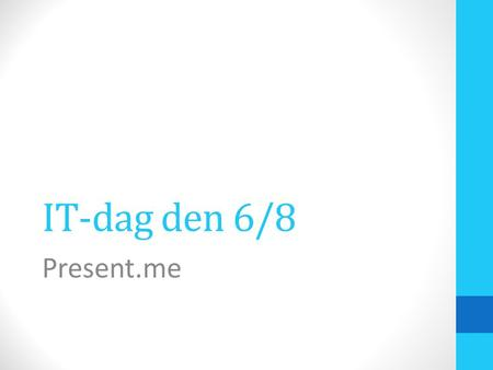 IT-dag den 6/8 Present.me. Present.me - intro Hvad er Present.me? Present.me er et præsentationsredskab Tre muligheder: PowerPoint+lyd PowerPoint+video.