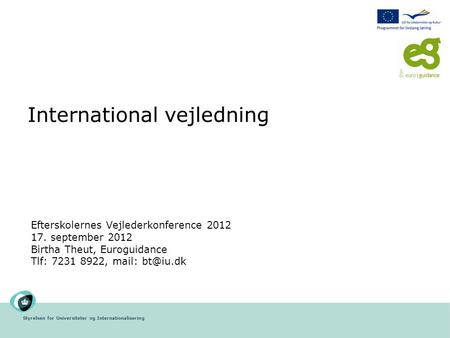 Styrelsen for Universiteter og Internationalisering International vejledning Efterskolernes Vejlederkonference 2012 17. september 2012 Birtha Theut, Euroguidance.