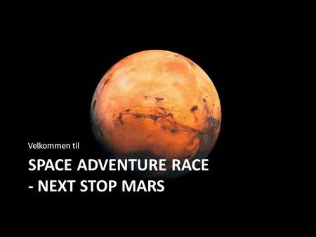 SPACE ADVENTURE RACE - NEXT STOP MARS Velkommen til.