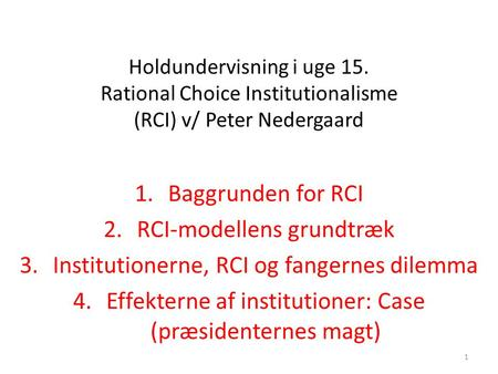 1 Holdundervisning i uge 15. Rational Choice Institutionalisme (RCI) v/ Peter Nedergaard 1.Baggrunden for RCI 2.RCI-modellens grundtræk 3.Institutionerne,
