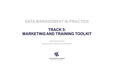 UNIVERSITETSBIBLIOTEKET AALBORG UNIVERSITY DATA MANAGEMENT IN PRACTICE TRACK 5: MARKETING AND TRAINING TOOLKIT Karsten Kryger Hansen Specialkonsulent,
