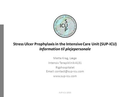 Stress Ulcer Prophylaxis in the Intensive Care Unit (SUP-ICU) Information til plejepersonale Mette Krag, Læge Intensiv Terapiklinik 4131 Rigshospitalet.