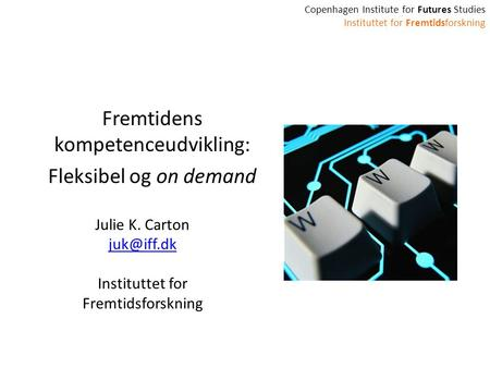 Copenhagen Institute for Futures Studies Instituttet for Fremtidsforskning Fremtidens kompetenceudvikling: Fleksibel og on demand Julie K. Carton
