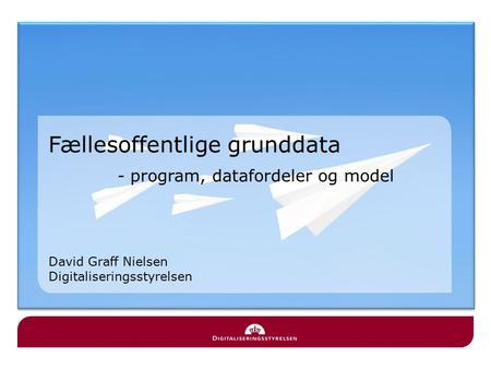 Fællesoffentlige grunddata - program, datafordeler og model David Graff Nielsen Digitaliseringsstyrelsen.