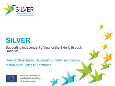 SILVER Supporting Independent LiVing for the Elderly through Robotics Helena Christensen, Syddansk Sundhedsinnovation Martin Nitze, Odense Kommune.