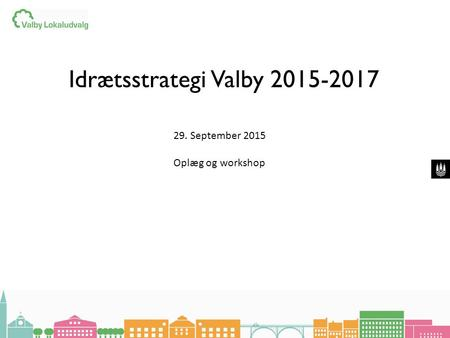 Idrætsstrategi Valby 2015-2017 29. September 2015 Oplæg og workshop.