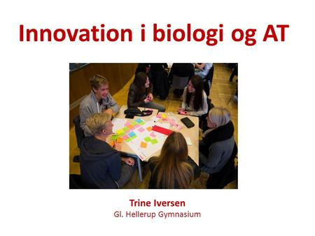 Innovation i biologi og AT Trine Iversen Gl. Hellerup Gymnasium.